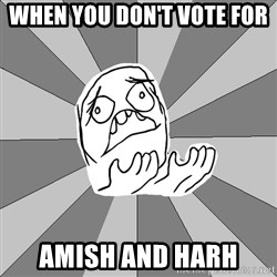 Whyyy??? - When You Don't Vote For  Amish and Harh
