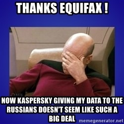 Picard facepalm  - thanks equifax ! Now Kaspersky giving my data to the russians doesn't seem like such a big deal