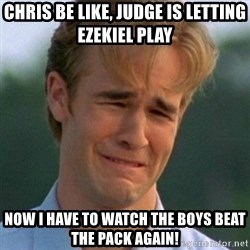 90s Problems - Chris be like, judge is letting Ezekiel play Now I have to watch the boys beat the pack again!