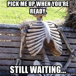 Waiting For Op - Pick me up when you're ready. Still waiting...