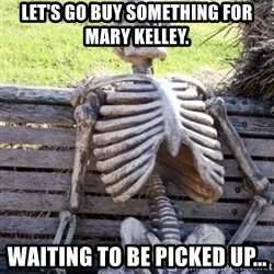 Waiting For Op - Let's go buy something for Mary Kelley. Waiting to be picked up...