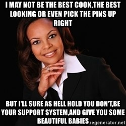 Irrational Black Woman - I may not be the best cook,the best looking or even Pick the pins up Right But I'll sure as hell hold you don't,be your support SYSTEM,and give you some beautiful babies