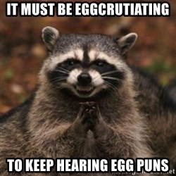 evil raccoon - It must be Eggcrutiating TO keep hearing egg puns