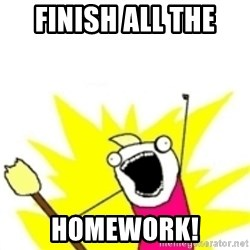x all the y - Finish All the  Homework!