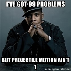Jay Z problem - I've GOt 99 Problems But Projectile MOtion Ain't 1