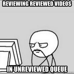 computer guy - Reviewing Reviewed Videos In Unreviewed queue