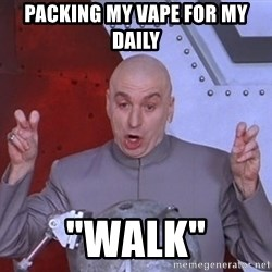 """Dr. Evil Air Quotes - packing my vape for my daily  """"walk"""""""