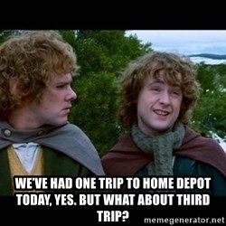 What about second breakfast? - We've had one trip to home depot today, yes. But what about third trip?