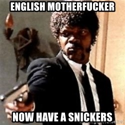 English motherfucker, do you speak it? - English motherfucker Now have a snickers