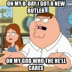 Peter Griffin who the hell cares - On my b-day I got a new butler  Oh my god who the he'll cares