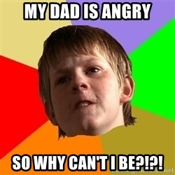 Angry School Boy - My dad is angry so why can't i be?!?!