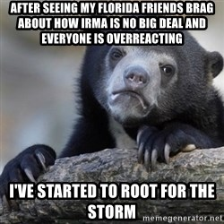 Confession Bear - After seeing my Florida friends brag about how Irma is no big deal and everyone is overreacting I've started to root for the storm