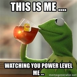 Kermit The Frog Drinking Tea - this is me .... watching you power level me ...