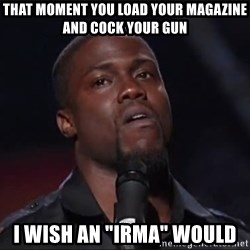 """Kevin Hart Face - That moment you load your magazine and cock your gun I wish an """"irma"""" would"""