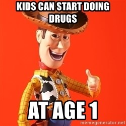 Perv Woody - Kids can start doing drugs At age 1