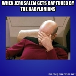 Picard facepalm  - when Jerusalem gets captured by the Babylonians