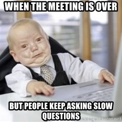 Working Babby - when the meeting is over but people keep asking slow questions