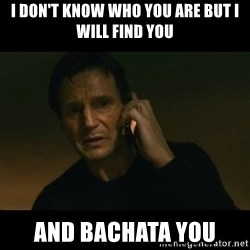 liam neeson taken - I DON'T know who You are but I will find you And BACHATA you