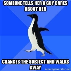 Socially Awkward Penguin - Someone tells her A guy cares about her CHanges the subject and walks away