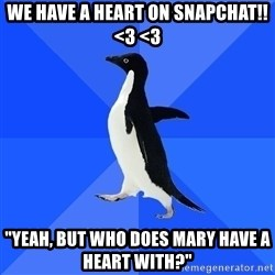 """Socially Awkward Penguin - We have a heart on snapchat!! <3 <3 """"yeah, but who does mary have a heart with?"""""""