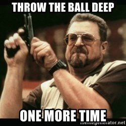 am i the only one around here - Throw the ball deep One more time