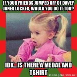 dafuq girl - If your friends jumped off of davey jones locker, Would you do it too? idk...is there a medal and tshirt
