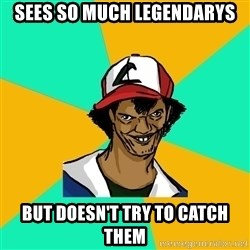 Ash Pedreiro - sees so much legendarys but doesn't try to catch them