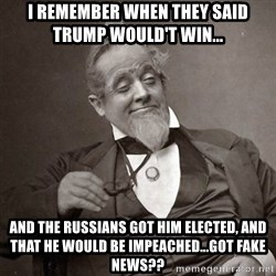 1889 [10] guy - i remember when they said Trump would't win... and the russians got him elected, and that he would be impeached...got fake news??