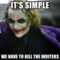 joker - It's simple we have to kill the writers