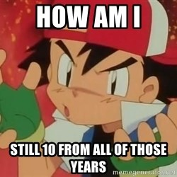 Y U NO ASH - how am i  still 10 from all of those years