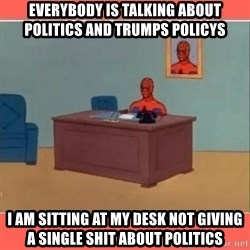 Masturbating Spider-Man - Everybody is talking about POLITICS And trumps POLICYs I am sitting at my desk not giving a single shit about politics