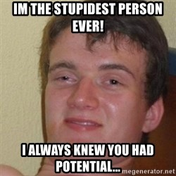 really high guy - Im the stupidest person ever! I always knew you had potential...