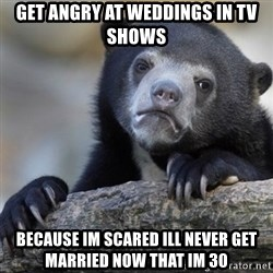 Confession Bear - Get ANGry at weddings in tv shows Because im scared ill never get married now that im 30