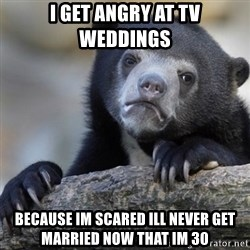 Confession Bear - I get angry at tv weddings Because im scared ill never get married NOW that im 30