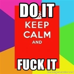Keep calm and - Do it Fuck it