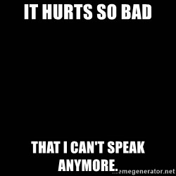 black background - It hurts so bad That I can't speak anymore.