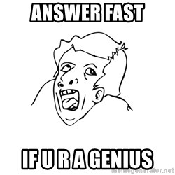 genius rage meme - Answer fast If U R A Genius