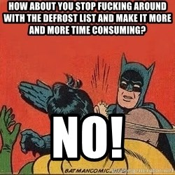 batman slap robin - How about you stop fucking around WITH the defrost list and MAKE it MORE and more time consuming?  No!