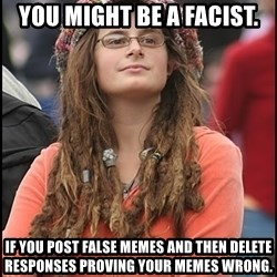 COLLEGE LIBERAL GIRL - You might be a facist. If you post false memes and then delete responses proving your memes wrong.