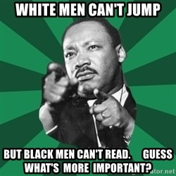 Martin Luther King jr.  - white men can't jump but black men can't read.      guess  what's  more  important?