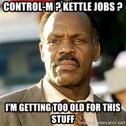 I'm Getting Too Old For This Shit - control-M ? kettle jobs ? i'm getting too old for this stuff
