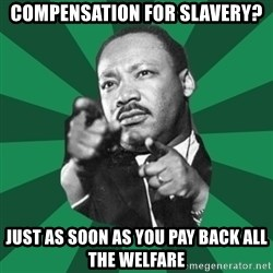 Martin Luther King jr.  - compensation for slavery? just as soon as you pay back all the welfare