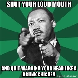 Martin Luther King jr.  - shut your loud mouth and quit wagging your head like a drunk chicken
