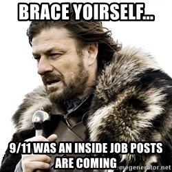 Brace yourself - Brace YOIRSELF...  9/11 Was An Inside Job Posts Are Coming