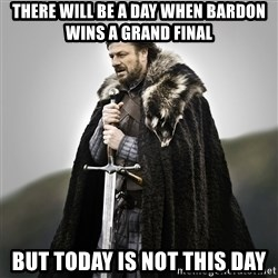 Game of Thrones - There will be a day when bardon wins a grand final But today is not this day