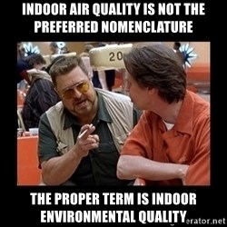 walter sobchak - Indoor air quality is not the preferred nomenclature The proper term is indoor environmental quality