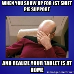 Picard facepalm  - When you show up for 1st shift pie support  And realize your tablet is at home