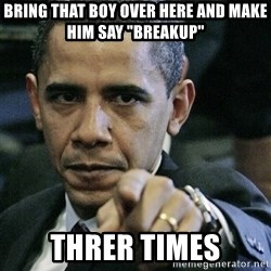 """Pissed off Obama - Bring that boy over here and make him say """"Breakup""""  Threr times"""
