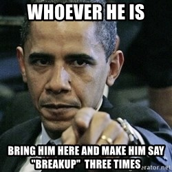 """Pissed off Obama - Whoever he is Bring him here and make him say """"BREAKUP""""  THREE TIMES"""