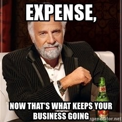 The Most Interesting Man In The World - Expense,  Now that's what keeps your business going